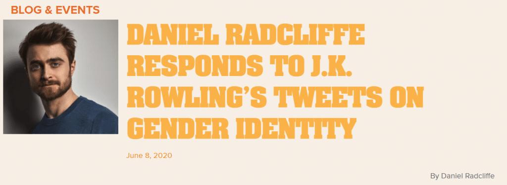 Anche Daniel Radcliffe ha scritto una lettera aperta a J. K. Rowling, sul sito del Trevor Project, che lotta per la prevenzione dei suicidi delle persone LGBT+